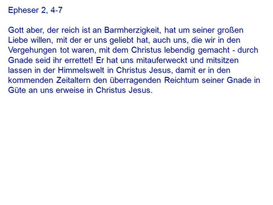 Epheser 2, 4-7 Gott aber, der reich ist an Barmherzigkeit, hat um seiner großen Liebe willen, mit der er uns geliebt hat, auch uns, die wir in den Ver