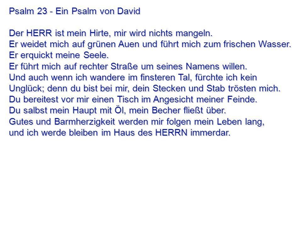 Psalm 23 - Ein Psalm von David Der HERR ist mein Hirte, mir wird nichts mangeln. Er weidet mich auf grünen Auen und führt mich zum frischen Wasser. Er
