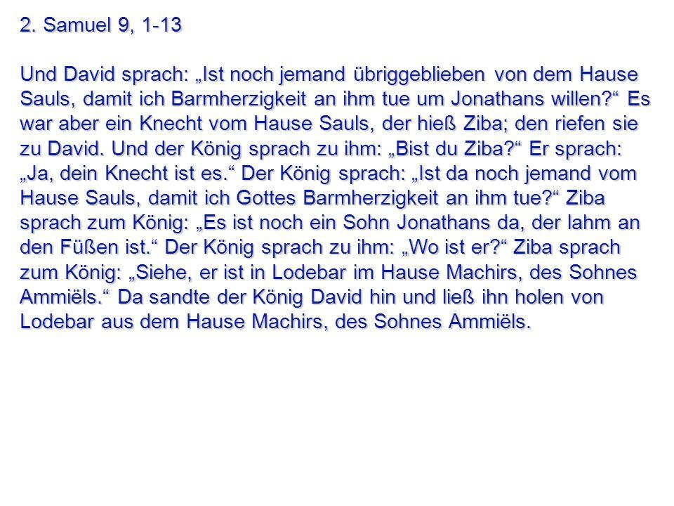 2. Samuel 9, 1-13 Und David sprach: Ist noch jemand übriggeblieben von dem Hause Sauls, damit ich Barmherzigkeit an ihm tue um Jonathans willen? Es wa