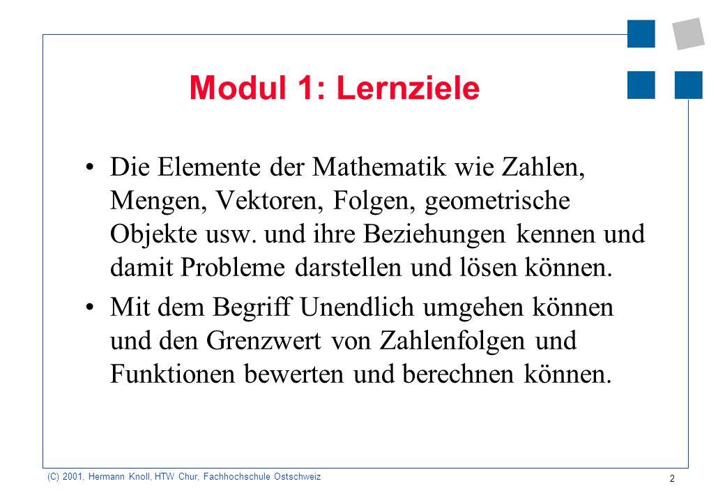 2 (C) 2001, Hermann Knoll, HTW Chur, Fachhochschule Ostschweiz Modul 1: Lernziele Die Elemente der Mathematik wie Zahlen, Mengen, Vektoren, Folgen, ge