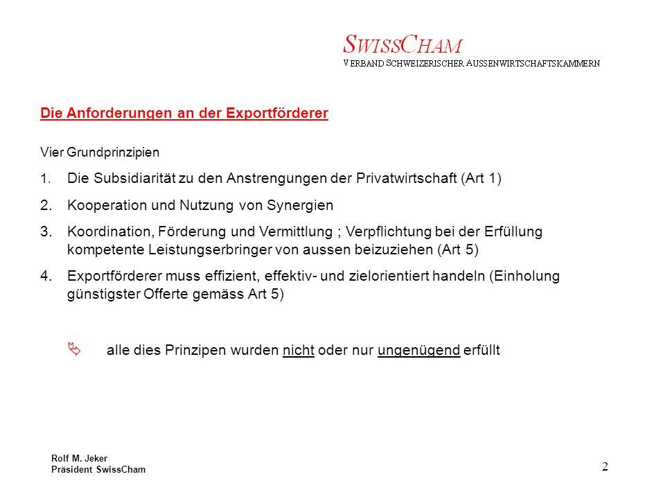 Rolf M. Jeker Präsident SwissCham 2 Die Anforderungen an der Exportförderer Vier Grundprinzipien 1.