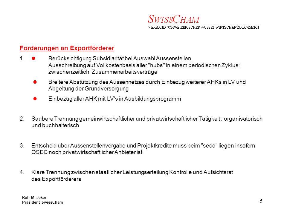 Rolf M. Jeker Präsident SwissCham 5 Forderungen an Exportförderer 1.