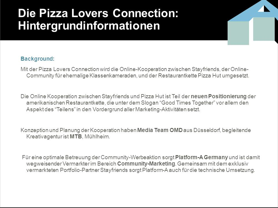 Die Pizza Lovers Connection: Hintergrundinformationen Background: Mit der Pizza Lovers Connection wird die Online-Kooperation zwischen Stayfriends, der Online- Community für ehemalige Klassenkameraden, und der Restaurantkette Pizza Hut umgesetzt.
