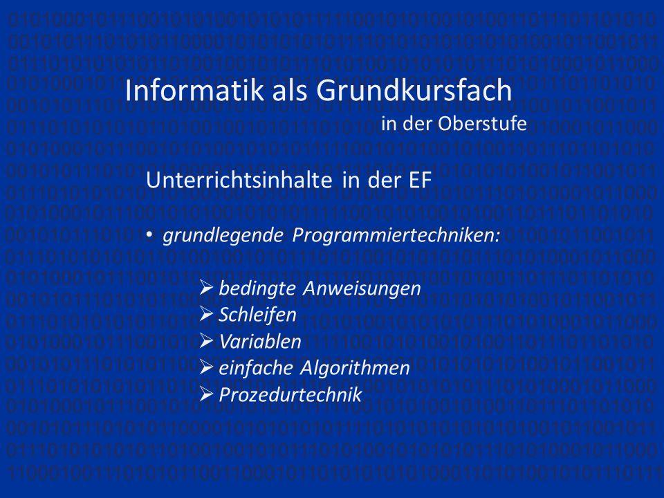 Informatik als Grundkursfach in der Oberstufe Unterrichtsinhalte in der EF grundlegende Programmiertechniken: bedingte Anweisungen Schleifen Variablen einfache Algorithmen Prozedurtechnik