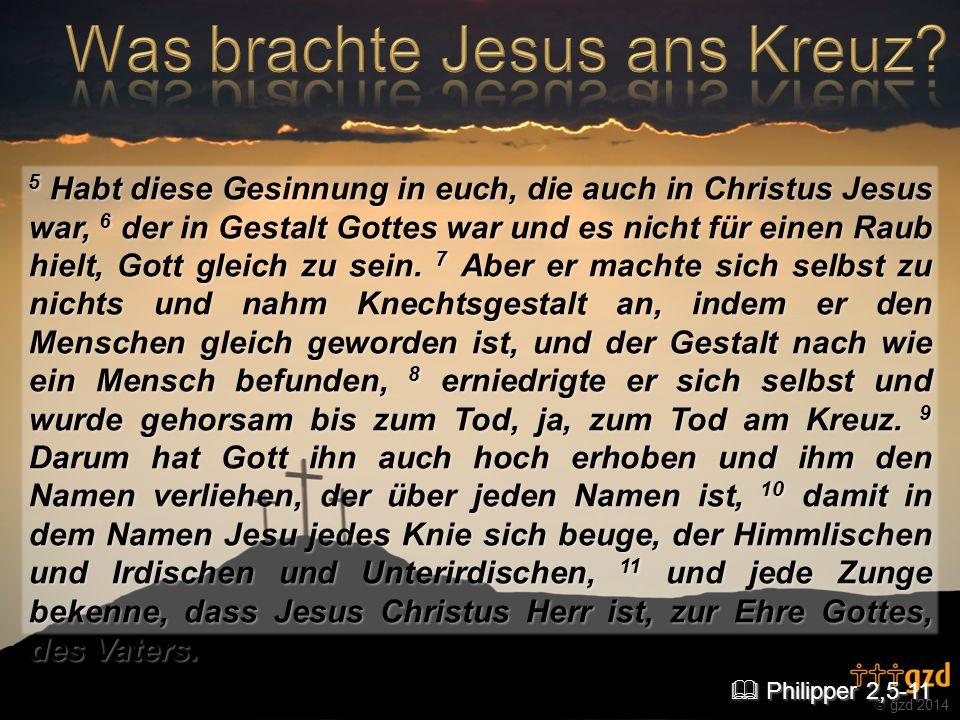 gzd 2014 5 Habt diese Gesinnung in euch, die auch in Christus Jesus war, 6 der in Gestalt Gottes war und es nicht für einen Raub hielt, Gott gleich zu