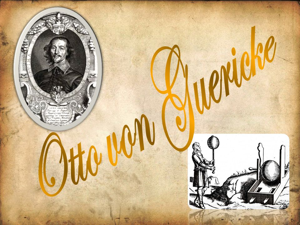 Otto von Guericke war ein deutscher Politiker, Jurist, N aturwissenschaftler, Physiker, Er finder und auch Bürgermeister.