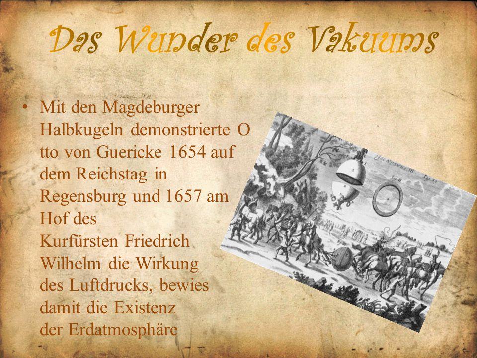 Mit den Magdeburger Halbkugeln demonstrierte O tto von Guericke 1654 auf dem Reichstag in Regensburg und 1657 am Hof des Kurfürsten Friedrich Wilhelm