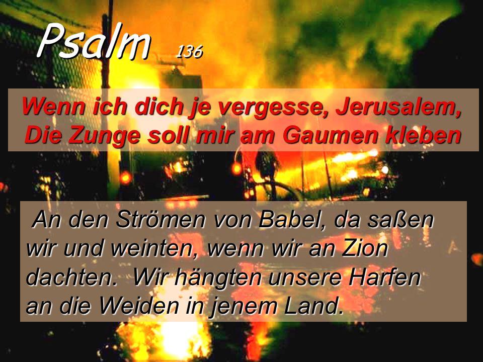 Psalm 136 Wenn ich dich je vergesse, Jerusalem, Die Zunge soll mir am Gaumen kleben An den Strömen von Babel, da saßen wir und weinten, wenn wir an Zion dachten.