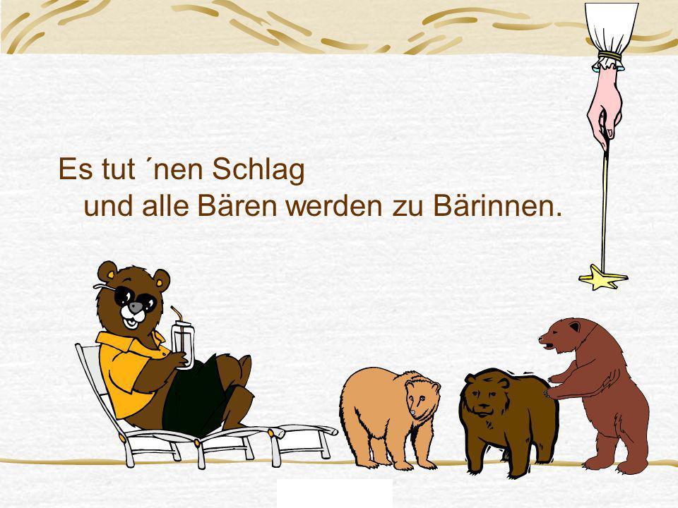 Gruß die Nr. 6 Es tut ´nen Schlag und alle Bären werden zu Bärinnen.