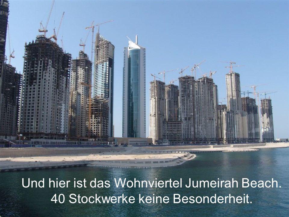 Und hier ist das Wohnviertel Jumeirah Beach. 40 Stockwerke keine Besonderheit.