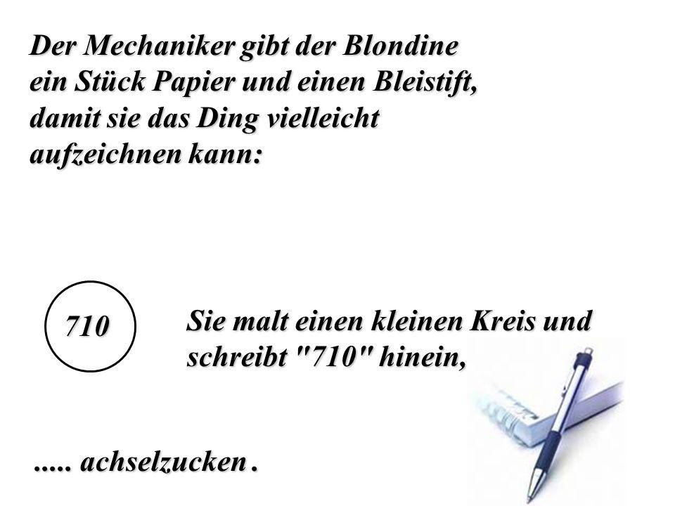 Der Mechaniker gibt der Blondine ein Stück Papier und einen Bleistift, damit sie das Ding vielleicht aufzeichnen kann: Sie malt einen kleinen Kreis un