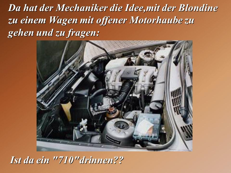 Da hat der Mechaniker die Idee,mit der Blondine zu einem Wagen mit offener Motorhaube zu gehen und zu fragen: Ist da ein