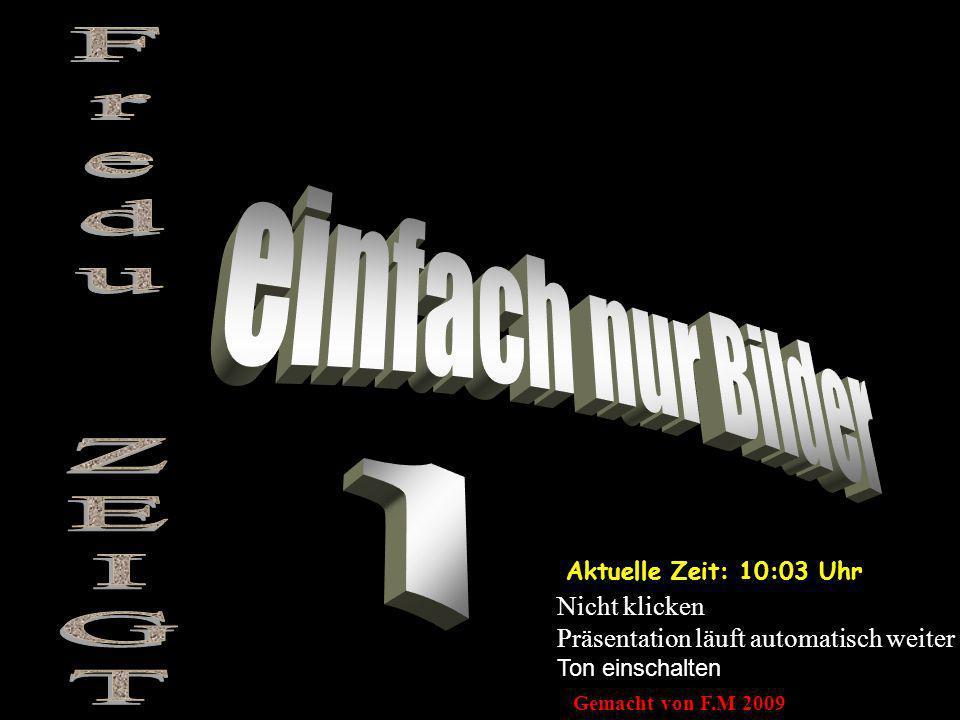Aktuelle Zeit: 10:05 Uhr Nicht klicken Präsentation läuft automatisch weiter Ton einschalten Gemacht von F.M 2009