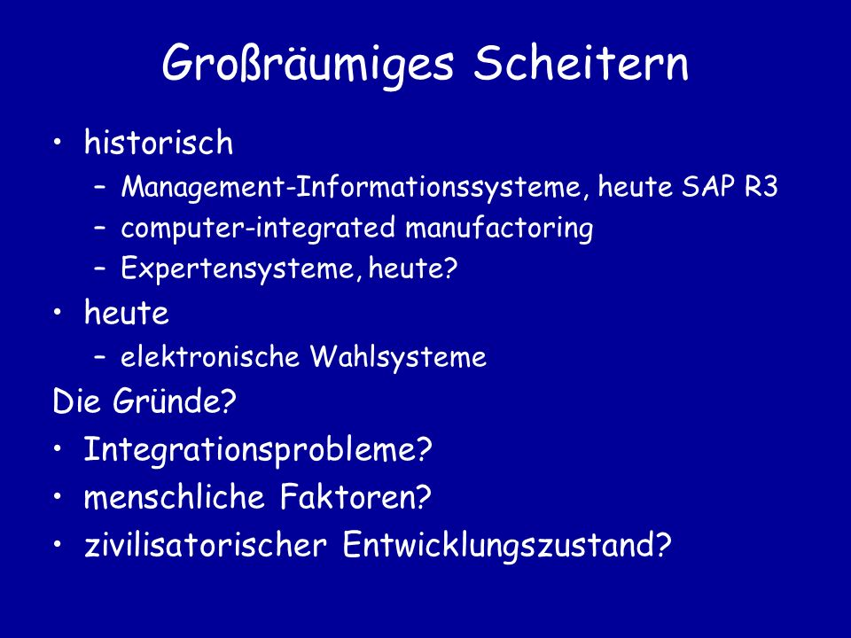 Großräumiges Scheitern historisch –Management-Informationssysteme, heute SAP R3 –computer-integrated manufactoring –Expertensysteme, heute.