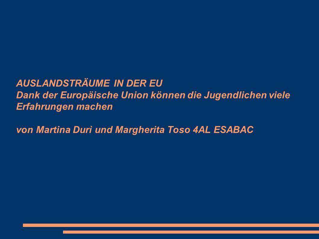 AUSLANDSTRÄUME IN DER EU Dank der Europäische Union können die Jugendlichen viele Erfahrungen machen von Martina Durì und Margherita Toso 4AL ESABAC