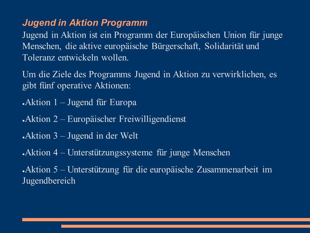 Jugend in Aktion Programm Jugend in Aktion ist ein Programm der Europäischen Union für junge Menschen, die aktive europäische Bürgerschaft, Solidarität und Toleranz entwickeln wollen.
