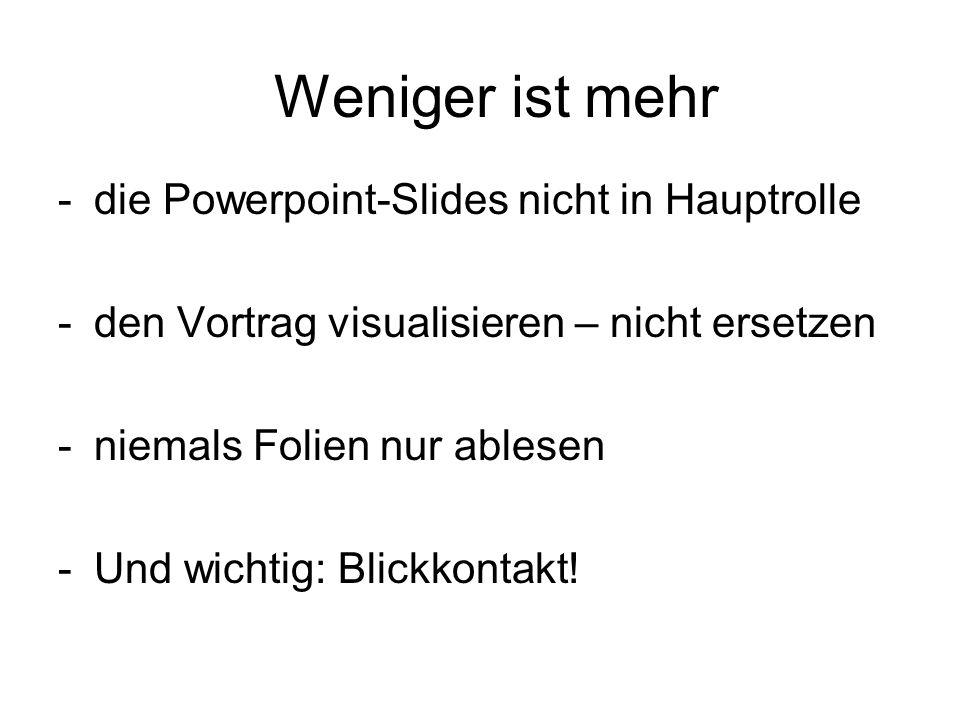 Weniger ist mehr -die Powerpoint-Slides nicht in Hauptrolle -den Vortrag visualisieren – nicht ersetzen -niemals Folien nur ablesen -Und wichtig: Blickkontakt!