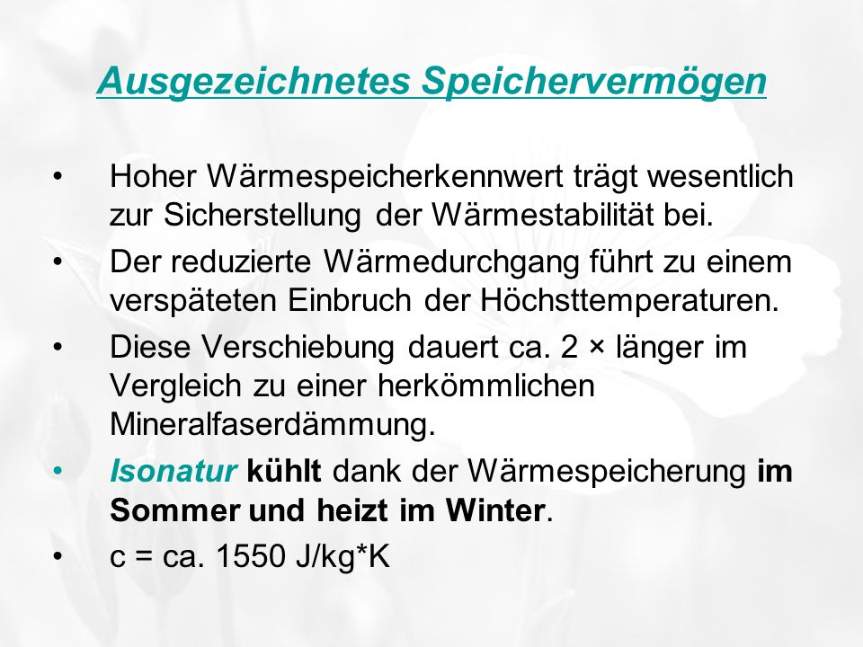 Isonatur – kühlt im Sommer, heizt im Winter 30°C 27 °C Mineralfaser- dämmung -15°C 18 °C Mineralfaser dämmung Dank dem hohen Wärmespeicherkennwert zeichnet sich der Dämmstoff Isonatur durch einen verspäteten Einbruch von Höchsttemperaturen im Vergleich zu den herkömmlichen Mineralfaserdämmstoffen aus.