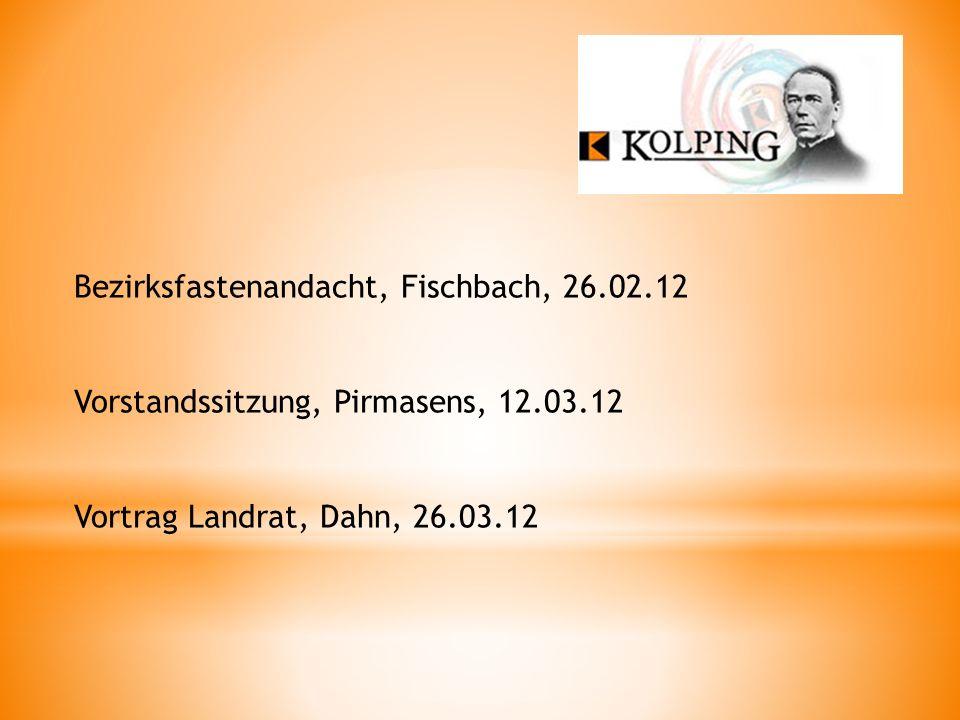 Bezirksfastenandacht, Fischbach, 26.02.12 Vorstandssitzung, Pirmasens, 12.03.12 Vortrag Landrat, Dahn, 26.03.12