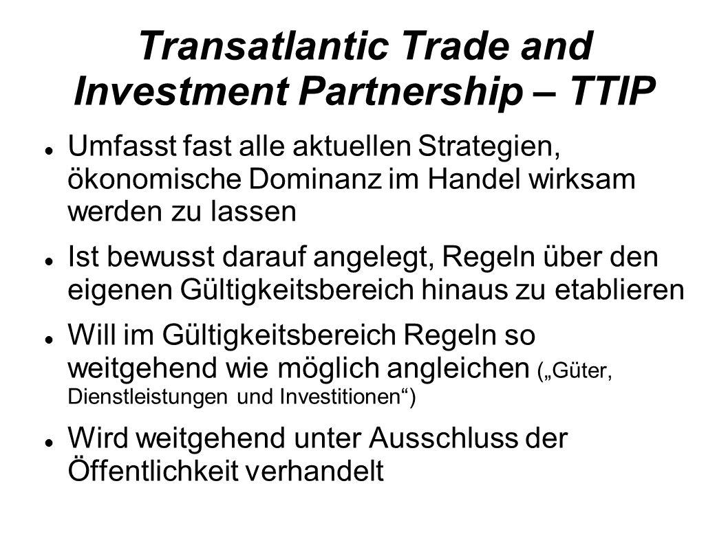 Transatlantic Trade and Investment Partnership – TTIP Umfasst fast alle aktuellen Strategien, ökonomische Dominanz im Handel wirksam werden zu lassen Ist bewusst darauf angelegt, Regeln über den eigenen Gültigkeitsbereich hinaus zu etablieren Will im Gültigkeitsbereich Regeln so weitgehend wie möglich angleichen (Güter, Dienstleistungen und Investitionen) Wird weitgehend unter Ausschluss der Öffentlichkeit verhandelt
