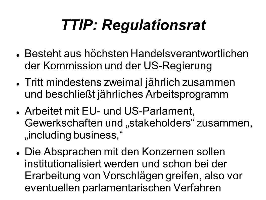 TTIP: Regulationsrat Besteht aus höchsten Handelsverantwortlichen der Kommission und der US-Regierung Tritt mindestens zweimal jährlich zusammen und beschließt jährliches Arbeitsprogramm Arbeitet mit EU- und US-Parlament, Gewerkschaften und stakeholders zusammen, including business, Die Absprachen mit den Konzernen sollen institutionalisiert werden und schon bei der Erarbeitung von Vorschlägen greifen, also vor eventuellen parlamentarischen Verfahren