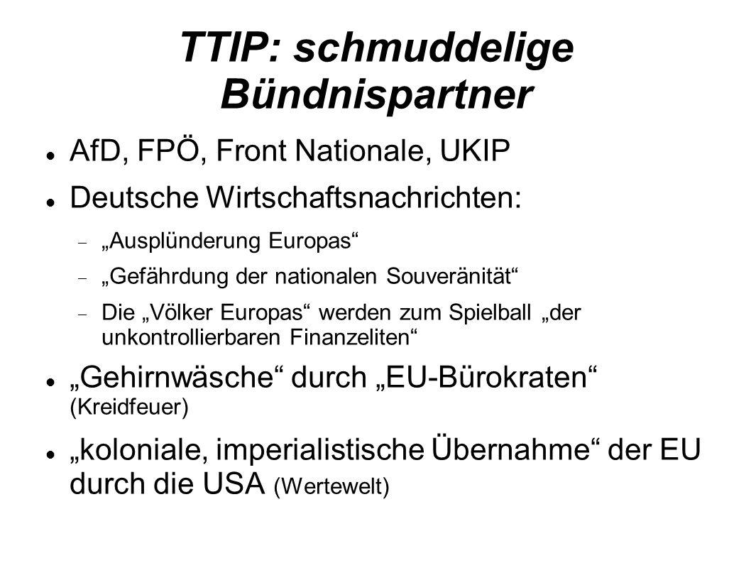 TTIP: schmuddelige Bündnispartner AfD, FPÖ, Front Nationale, UKIP Deutsche Wirtschaftsnachrichten: Ausplünderung Europas Gefährdung der nationalen Souveränität Die Völker Europas werden zum Spielball der unkontrollierbaren Finanzeliten Gehirnwäsche durch EU-Bürokraten (Kreidfeuer) koloniale, imperialistische Übernahme der EU durch die USA (Wertewelt)