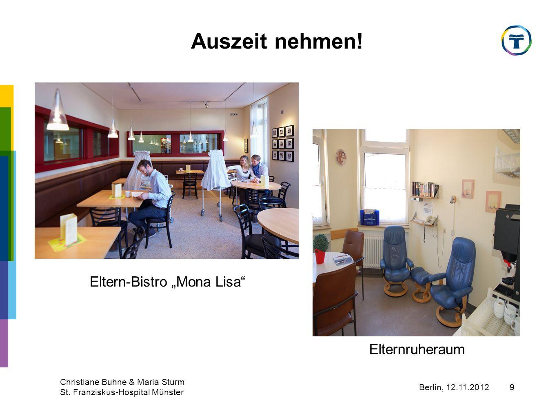 Berlin, 12.11.2012 Christiane Buhne & Maria Sturm St. Franziskus-Hospital Münster 9 Auszeit nehmen! Eltern-Bistro Mona Lisa Elternruheraum