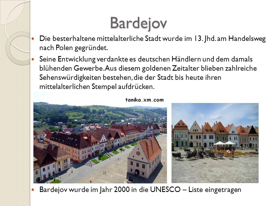 Bardejov Bardejov Die besterhaltene mittelalterliche Stadt wurde im 13. Jhd. am Handelsweg nach Polen gegründet. Seine Entwicklung verdankte es deutsc