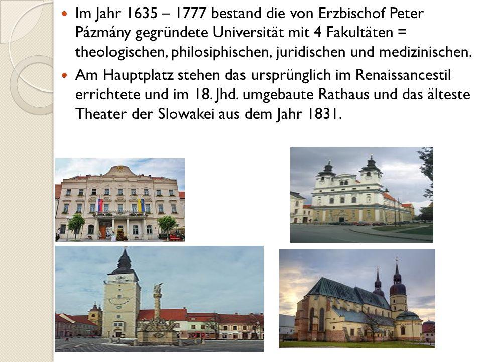 Im Jahr 1635 – 1777 bestand die von Erzbischof Peter Pázmány gegründete Universität mit 4 Fakultäten = theologischen, philosiphischen, juridischen und