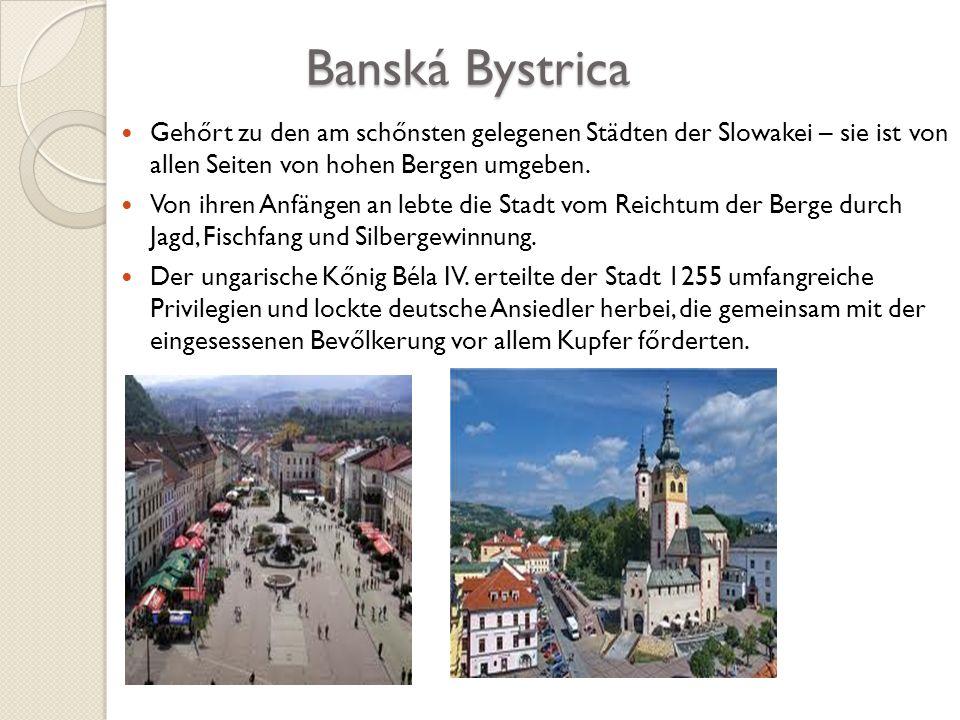 Banská Bystrica Banská Bystrica Gehőrt zu den am schőnsten gelegenen Städten der Slowakei – sie ist von allen Seiten von hohen Bergen umgeben. Von ihr