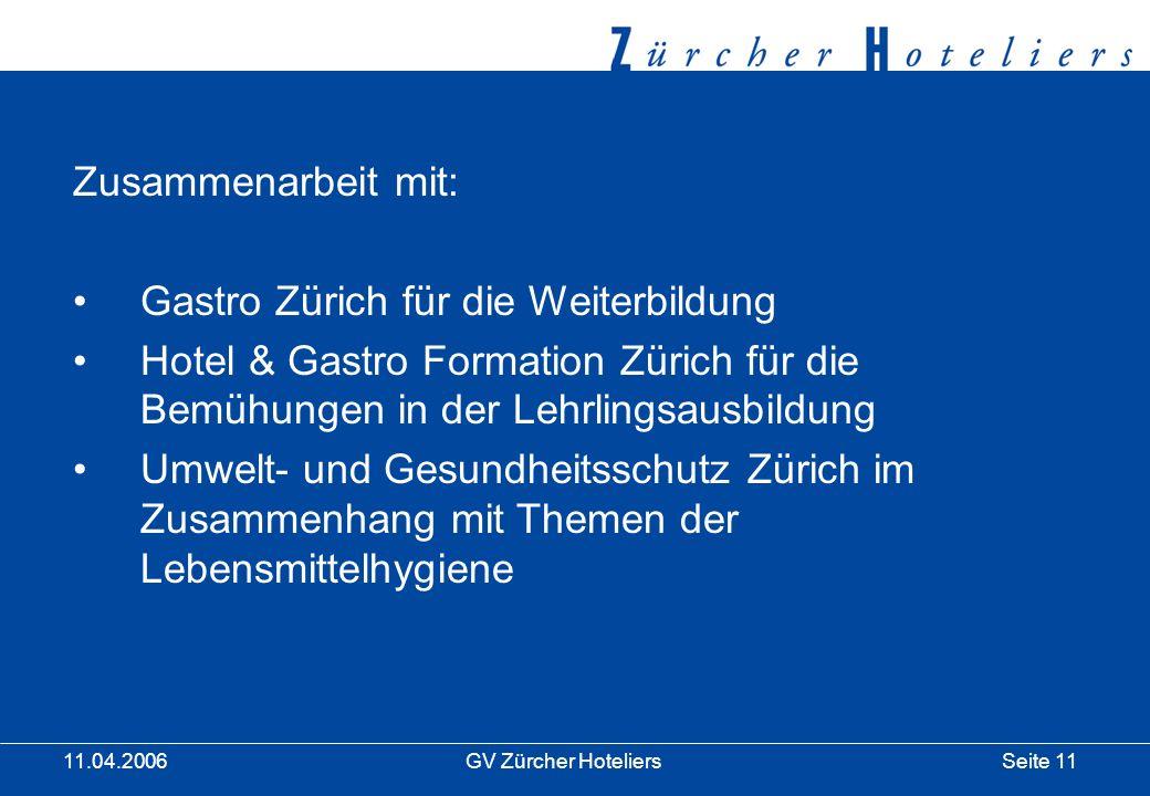 Seite 11GV Zürcher Hoteliers 11.04.2006 Zusammenarbeit mit: Gastro Zürich für die Weiterbildung Hotel & Gastro Formation Zürich für die Bemühungen in der Lehrlingsausbildung Umwelt- und Gesundheitsschutz Zürich im Zusammenhang mit Themen der Lebensmittelhygiene