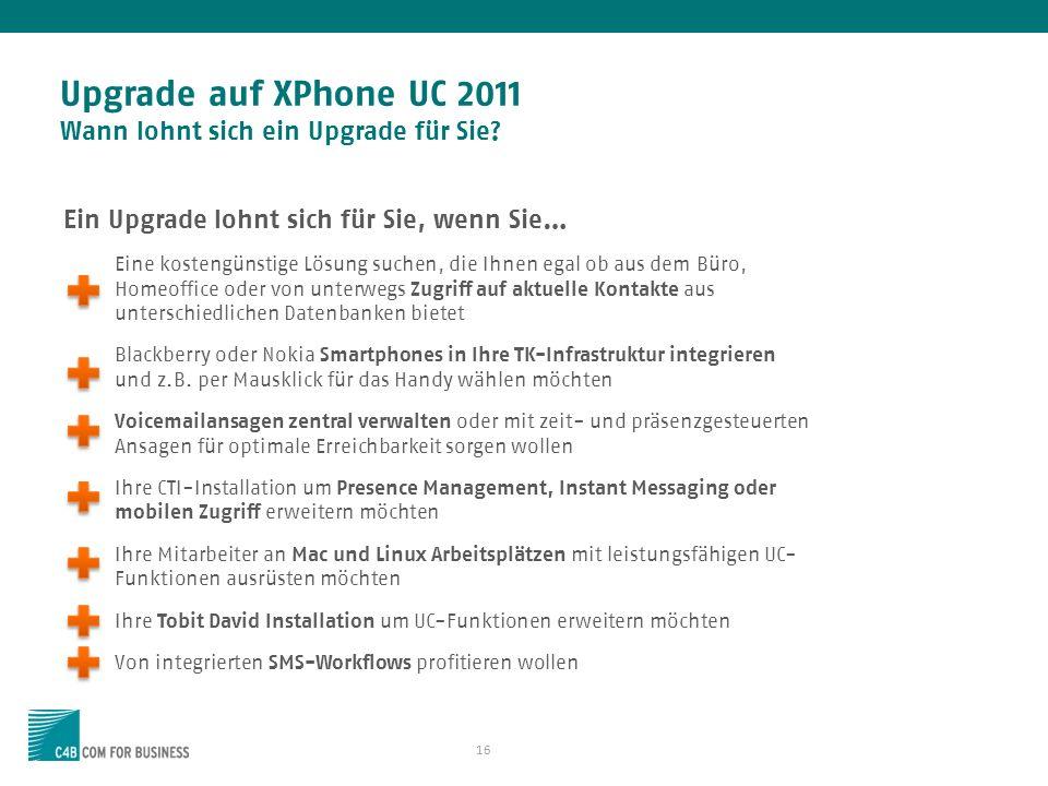 16 Upgrade auf XPhone UC 2011 Wann lohnt sich ein Upgrade für Sie? Ein Upgrade lohnt sich für Sie, wenn Sie… Eine kostengünstige Lösung suchen, die Ih