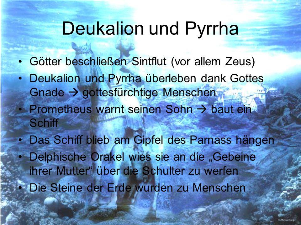 Deukalion und Pyrrha Götter beschließen Sintflut (vor allem Zeus) Deukalion und Pyrrha überleben dank Gottes Gnade gottesfürchtige Menschen Prometheus