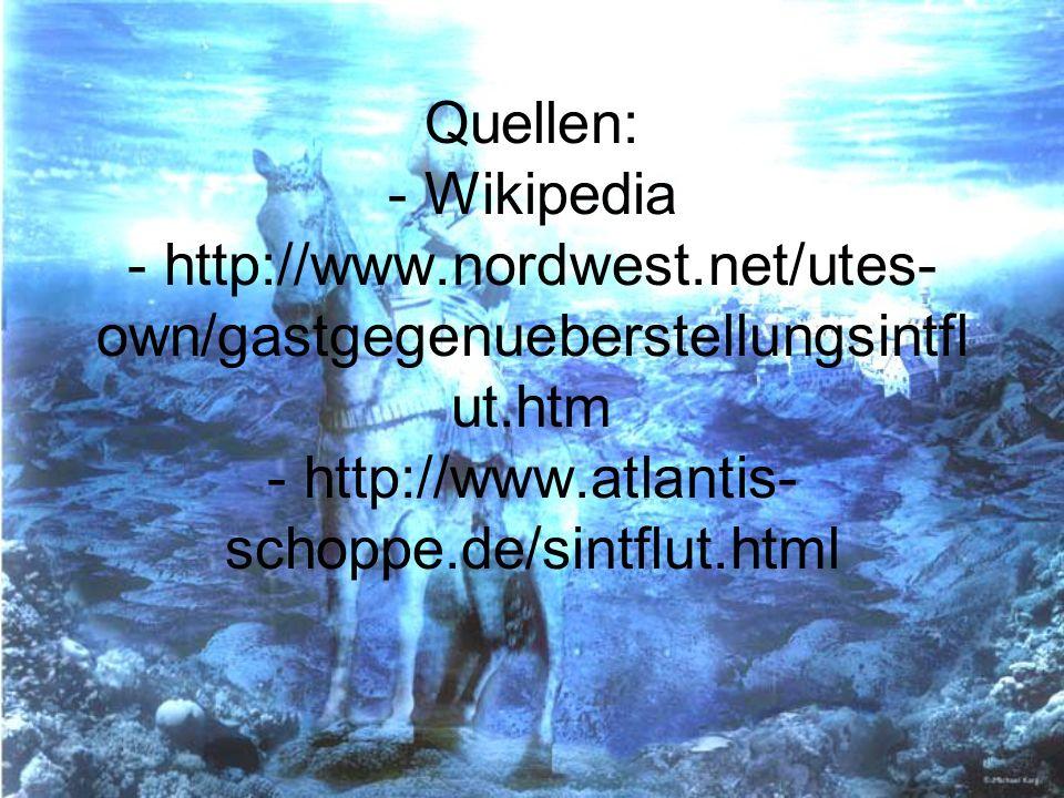 Quellen: - Wikipedia - http://www.nordwest.net/utes- own/gastgegenueberstellungsintfl ut.htm - http://www.atlantis- schoppe.de/sintflut.html