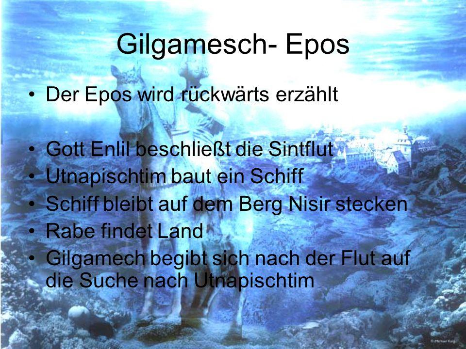 Gilgamesch- Epos Der Epos wird rückwärts erzählt Gott Enlil beschließt die Sintflut Utnapischtim baut ein Schiff Schiff bleibt auf dem Berg Nisir stec