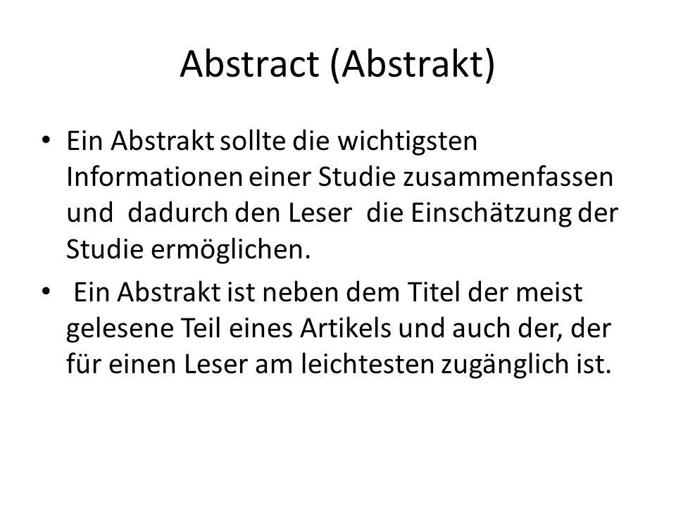 Abstract (Abstrakt) Ein Abstrakt sollte die wichtigsten Informationen einer Studie zusammenfassen und dadurch den Leser die Einschätzung der Studie er