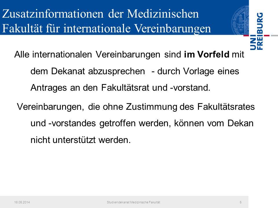 18.05.2014Studiendekanat Medizinische Fakultät5 Alle internationalen Vereinbarungen sind im Vorfeld mit dem Dekanat abzusprechen - durch Vorlage eines Antrages an den Fakultätsrat und -vorstand.