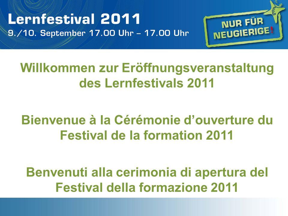 Willkommen zur Eröffnungsveranstaltung des Lernfestivals 2011 Bienvenue à la Cérémonie douverture du Festival de la formation 2011 Benvenuti alla ceri