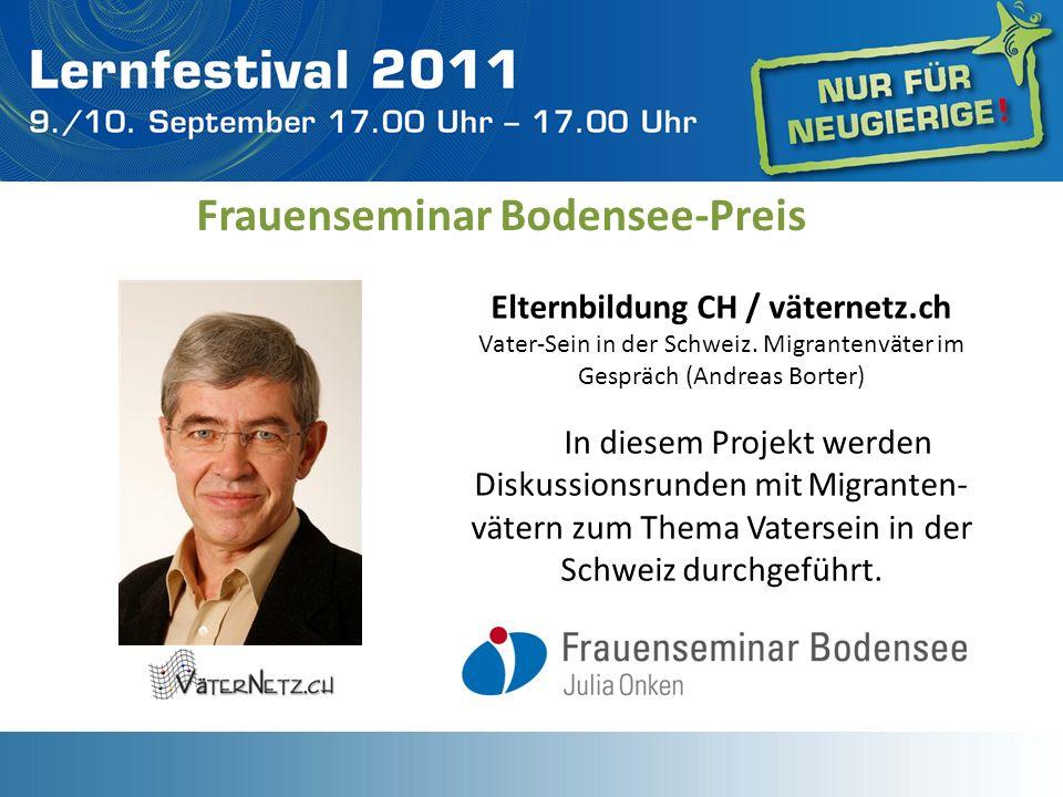 Frauenseminar Bodensee-Preis Elternbildung CH / väternetz.ch Vater-Sein in der Schweiz. Migrantenväter im Gespräch (Andreas Borter) In diesem Projekt