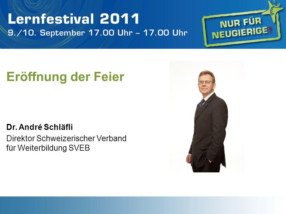 Eröffnung der Feier Dr. André Schläfli Direktor Schweizerischer Verband für Weiterbildung SVEB