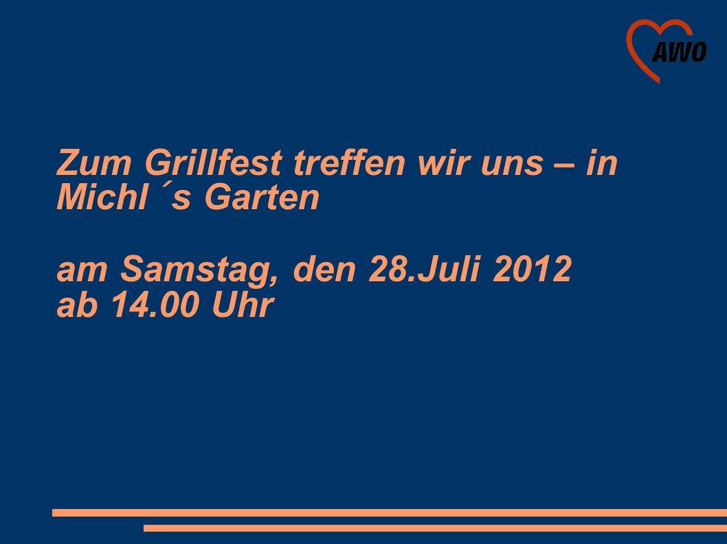 Zum Grillfest treffen wir uns – in Michl´s Garten am Samstag, den 28.Juli 2012 ab 14.00 Uhr