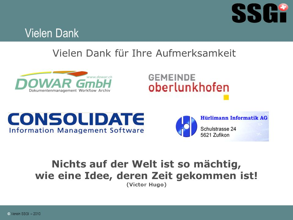 © Verein SSGI – 2010 Vielen Dank Vielen Dank für Ihre Aufmerksamkeit Nichts auf der Welt ist so mächtig, wie eine Idee, deren Zeit gekommen ist! (Vict