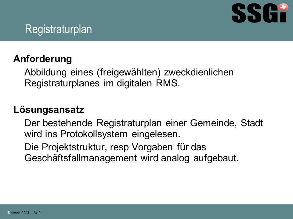 © Verein SSGI – 2010 Registraturplan Anforderung Abbildung eines (freigewählten) zweckdienlichen Registraturplanes im digitalen RMS. Lösungsansatz Der