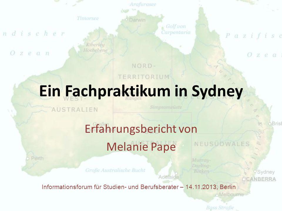 Ein Fachpraktikum in Sydney Erfahrungsbericht von Melanie Pape Informationsforum für Studien- und Berufsberater – 14.11.2013, Berlin
