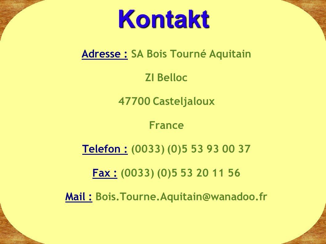Adresse : SA Bois Tourné Aquitain ZI Belloc 47700 Casteljaloux France Telefon : (0033) (0)5 53 93 00 37 Fax : (0033) (0)5 53 20 11 56 Mail : Bois.Tourne.Aquitain@wanadoo.fr Kontakt