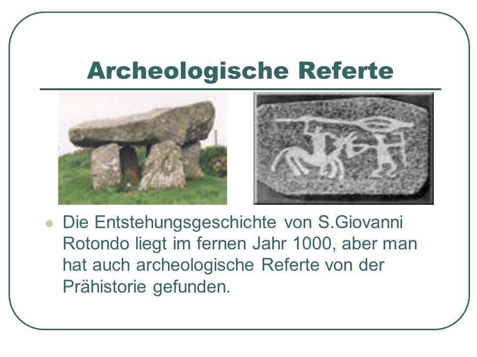 Archeologische Referte Die Entstehungsgeschichte von S.Giovanni Rotondo liegt im fernen Jahr 1000, aber man hat auch archeologische Referte von der Pr