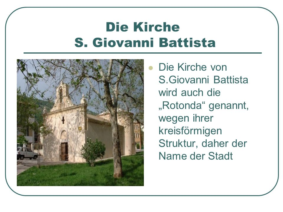 Die Kirche S. Giovanni Battista Die Kirche von S.Giovanni Battista wird auch die Rotonda genannt, wegen ihrer kreisförmigen Struktur, daher der Name d