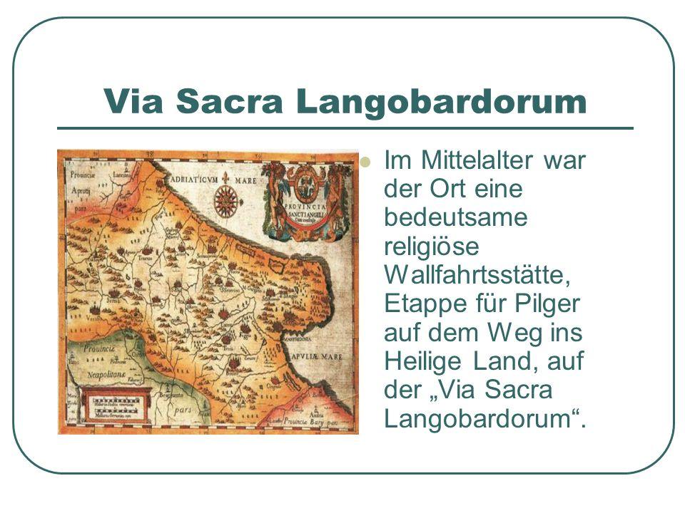 Via Sacra Langobardorum Im Mittelalter war der Ort eine bedeutsame religiöse Wallfahrtsstätte, Etappe für Pilger auf dem Weg ins Heilige Land, auf der