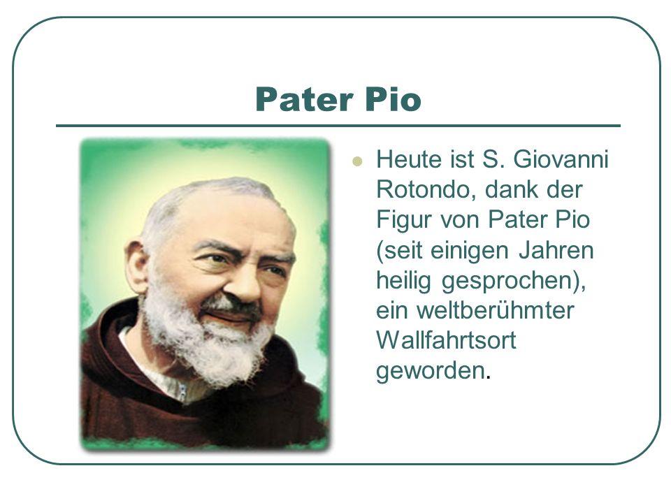 Pater Pio Heute ist S. Giovanni Rotondo, dank der Figur von Pater Pio (seit einigen Jahren heilig gesprochen), ein weltberühmter Wallfahrtsort geworde