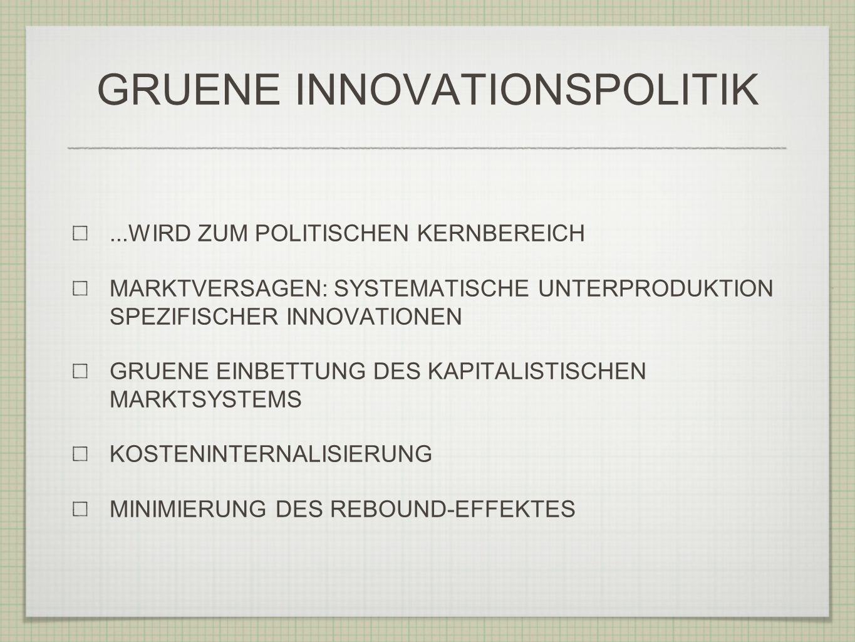 GRUENE INNOVATIONSPOLITIK...WIRD ZUM POLITISCHEN KERNBEREICH MARKTVERSAGEN: SYSTEMATISCHE UNTERPRODUKTION SPEZIFISCHER INNOVATIONEN GRUENE EINBETTUNG DES KAPITALISTISCHEN MARKTSYSTEMS KOSTENINTERNALISIERUNG MINIMIERUNG DES REBOUND-EFFEKTES
